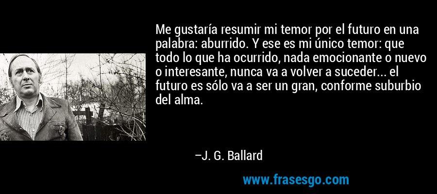 Me gustaría resumir mi temor por el futuro en una palabra: aburrido. Y ese es mi único temor: que todo lo que ha ocurrido, nada emocionante o nuevo o interesante, nunca va a volver a suceder... el futuro es sólo va a ser un gran, conforme suburbio del alma. – J. G. Ballard
