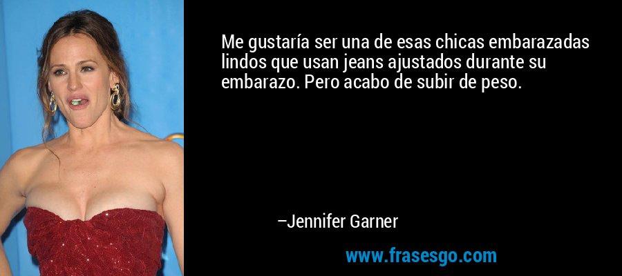 Me gustaría ser una de esas chicas embarazadas lindos que usan jeans ajustados durante su embarazo. Pero acabo de subir de peso. – Jennifer Garner