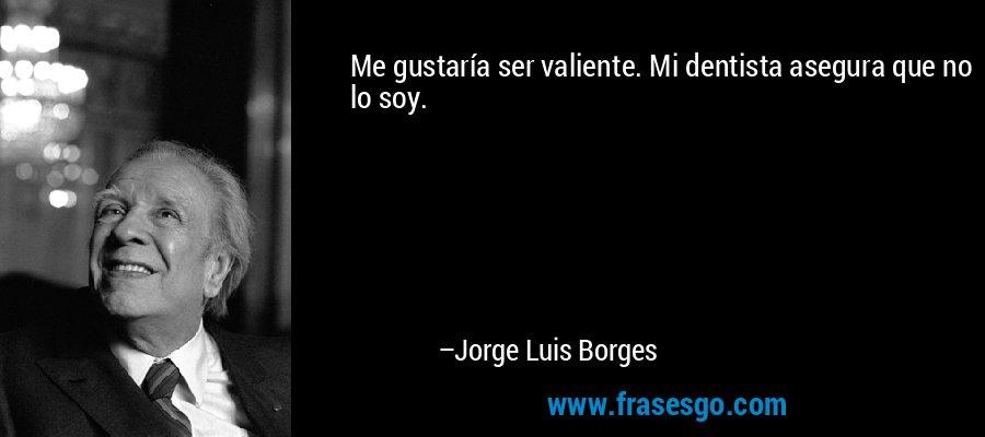 Me gustaría ser valiente. Mi dentista asegura que no lo soy. – Jorge Luis Borges
