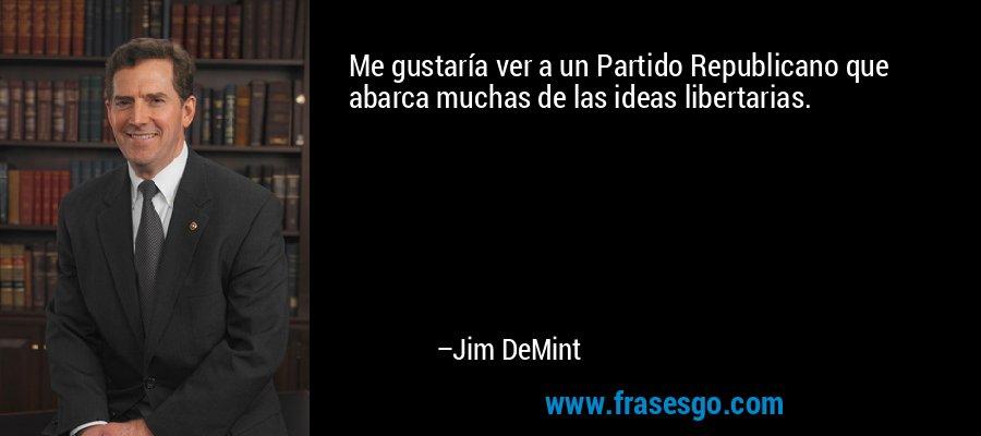 Me gustaría ver a un Partido Republicano que abarca muchas de las ideas libertarias. – Jim DeMint