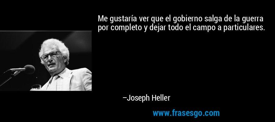 Me gustaría ver que el gobierno salga de la guerra por completo y dejar todo el campo a particulares. – Joseph Heller