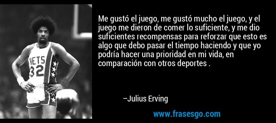 Me gustó el juego, me gustó mucho el juego, y el juego me dieron de comer lo suficiente, y me dio suficientes recompensas para reforzar que esto es algo que debo pasar el tiempo haciendo y que yo podría hacer una prioridad en mi vida, en comparación con otros deportes . – Julius Erving