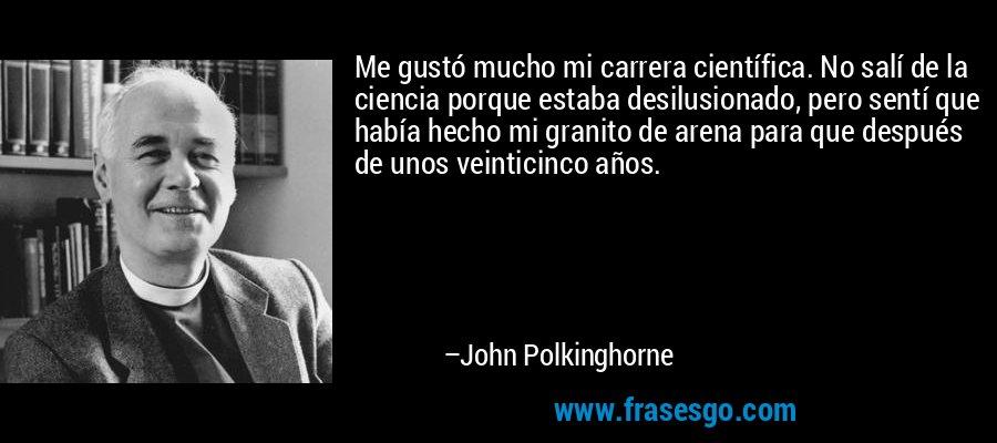 Me gustó mucho mi carrera científica. No salí de la ciencia porque estaba desilusionado, pero sentí que había hecho mi granito de arena para que después de unos veinticinco años. – John Polkinghorne