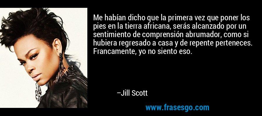 Me habían dicho que la primera vez que poner los pies en la tierra africana, serás alcanzado por un sentimiento de comprensión abrumador, como si hubiera regresado a casa y de repente perteneces. Francamente, yo no siento eso. – Jill Scott