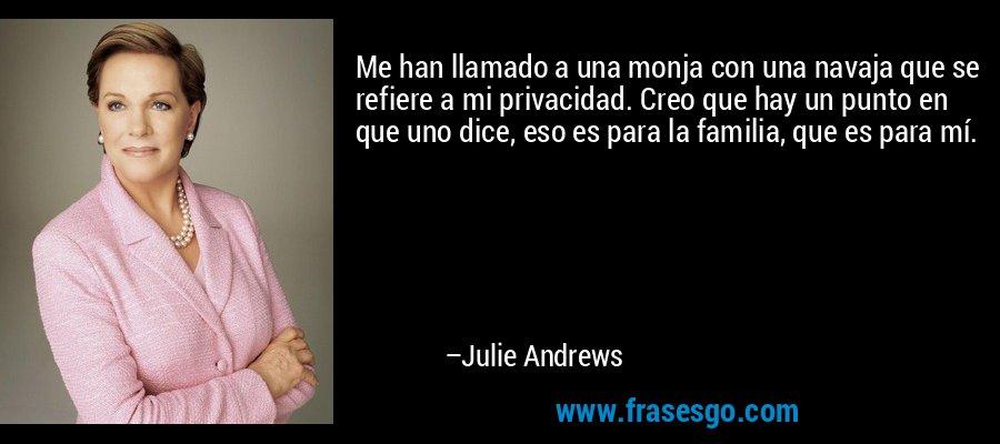 Me han llamado a una monja con una navaja que se refiere a mi privacidad. Creo que hay un punto en que uno dice, eso es para la familia, que es para mí. – Julie Andrews