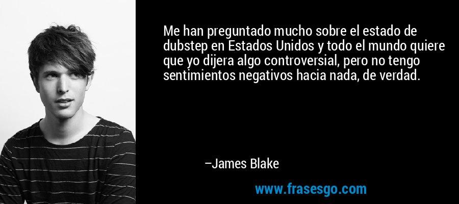 Me han preguntado mucho sobre el estado de dubstep en Estados Unidos y todo el mundo quiere que yo dijera algo controversial, pero no tengo sentimientos negativos hacia nada, de verdad. – James Blake