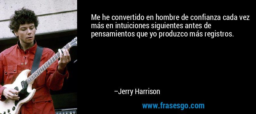 Me he convertido en hombre de confianza cada vez más en intuiciones siguientes antes de pensamientos que yo produzco más registros. – Jerry Harrison