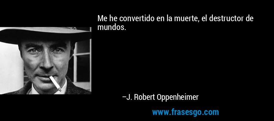 Me he convertido en la muerte, el destructor de mundos. – J. Robert Oppenheimer