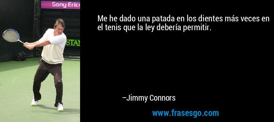 Me he dado una patada en los dientes más veces en el tenis que la ley debería permitir. – Jimmy Connors