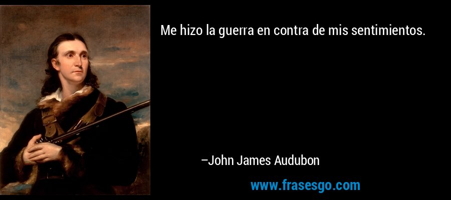 Me hizo la guerra en contra de mis sentimientos. – John James Audubon