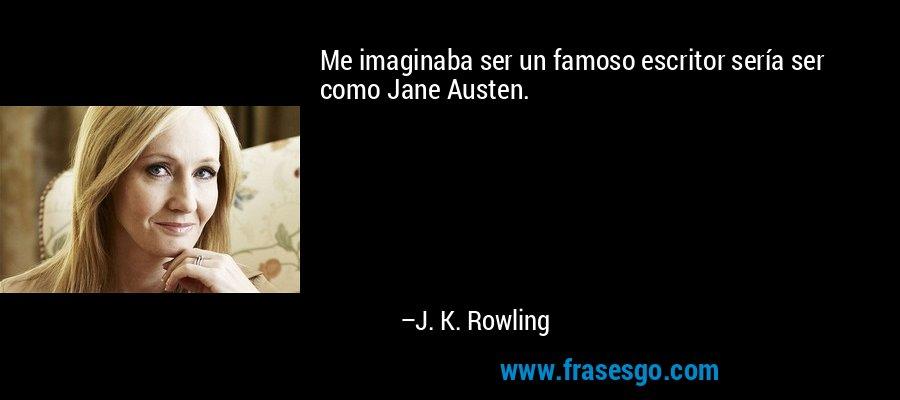 Me imaginaba ser un famoso escritor sería ser como Jane Austen. – J. K. Rowling
