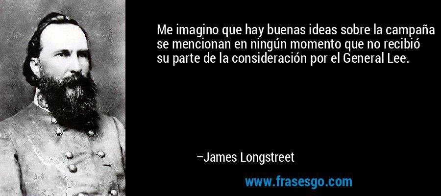 Me imagino que hay buenas ideas sobre la campaña se mencionan en ningún momento que no recibió su parte de la consideración por el General Lee. – James Longstreet