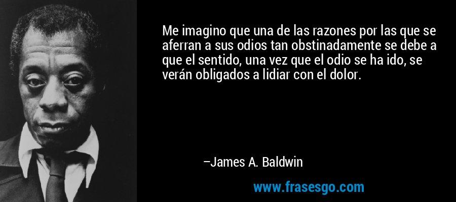 Me imagino que una de las razones por las que se aferran a sus odios tan obstinadamente se debe a que el sentido, una vez que el odio se ha ido, se verán obligados a lidiar con el dolor. – James A. Baldwin