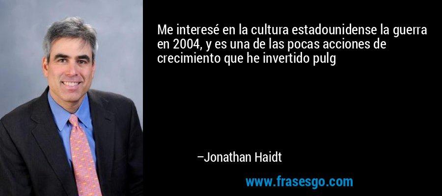 Me interesé en la cultura estadounidense la guerra en 2004, y es una de las pocas acciones de crecimiento que he invertido pulg – Jonathan Haidt