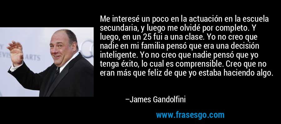 Me interesé un poco en la actuación en la escuela secundaria, y luego me olvidé por completo. Y luego, en un 25 fui a una clase. Yo no creo que nadie en mi familia pensó que era una decisión inteligente. Yo no creo que nadie pensó que yo tenga éxito, lo cual es comprensible. Creo que no eran más que feliz de que yo estaba haciendo algo. – James Gandolfini