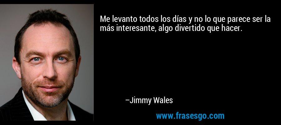 Me levanto todos los días y no lo que parece ser la más interesante, algo divertido que hacer. – Jimmy Wales
