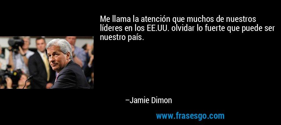 Me llama la atención que muchos de nuestros líderes en los EE.UU. olvidar lo fuerte que puede ser nuestro país. – Jamie Dimon