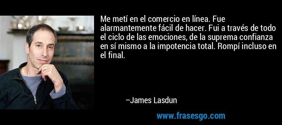 Me metí en el comercio en línea. Fue alarmantemente fácil de hacer. Fui a través de todo el ciclo de las emociones, de la suprema confianza en sí mismo a la impotencia total. Rompí incluso en el final. – James Lasdun