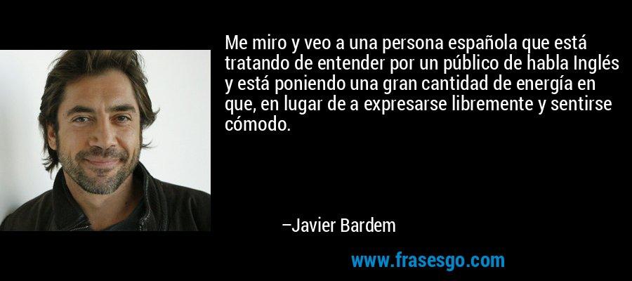 Me miro y veo a una persona española que está tratando de entender por un público de habla Inglés y está poniendo una gran cantidad de energía en que, en lugar de a expresarse libremente y sentirse cómodo. – Javier Bardem