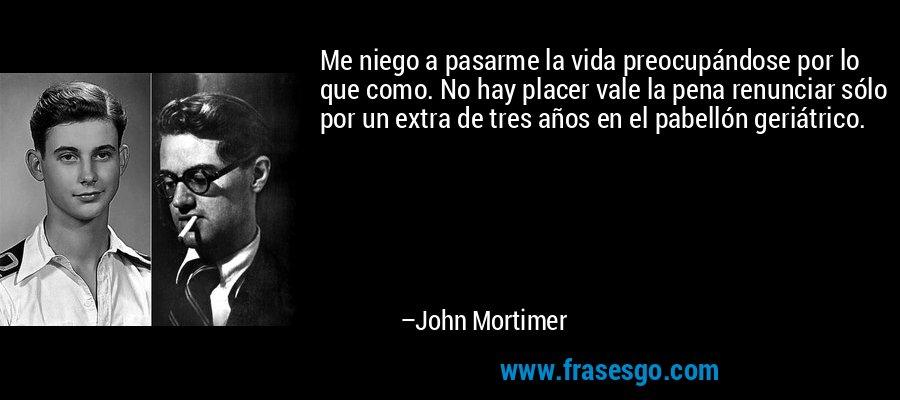 Me niego a pasarme la vida preocupándose por lo que como. No hay placer vale la pena renunciar sólo por un extra de tres años en el pabellón geriátrico. – John Mortimer