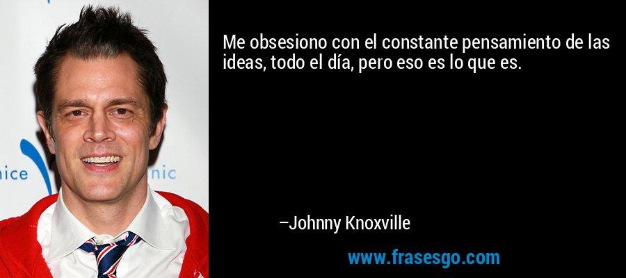 Me obsesiono con el constante pensamiento de las ideas, todo el día, pero eso es lo que es. – Johnny Knoxville