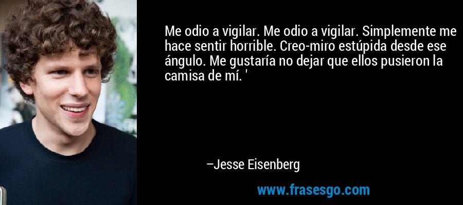 Me odio a vigilar. Me odio a vigilar. Simplemente me hace sentir horrible. Creo-miro estúpida desde ese ángulo. Me gustaría no dejar que ellos pusieron la camisa de mí. ' – Jesse Eisenberg