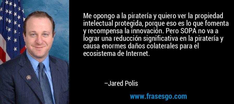 Me opongo a la piratería y quiero ver la propiedad intelectual protegida, porque eso es lo que fomenta y recompensa la innovación. Pero SOPA no va a lograr una reducción significativa en la piratería y causa enormes daños colaterales para el ecosistema de Internet. – Jared Polis