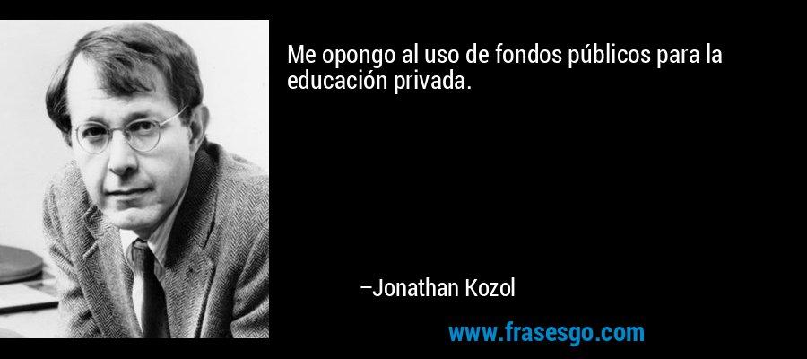 Me opongo al uso de fondos públicos para la educación privada. – Jonathan Kozol