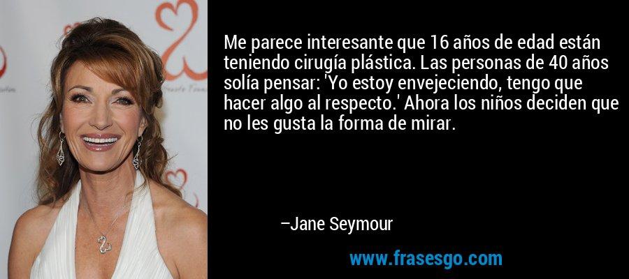 Me parece interesante que 16 años de edad están teniendo cirugía plástica. Las personas de 40 años solía pensar: 'Yo estoy envejeciendo, tengo que hacer algo al respecto.' Ahora los niños deciden que no les gusta la forma de mirar. – Jane Seymour