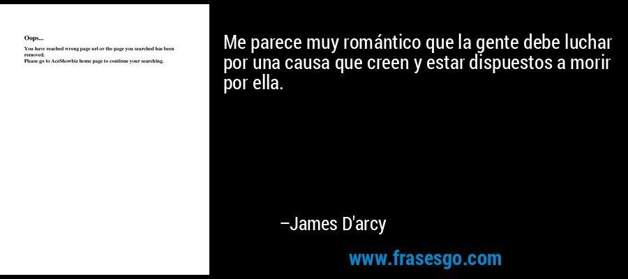 Me parece muy romántico que la gente debe luchar por una causa que creen y estar dispuestos a morir por ella. – James D'arcy