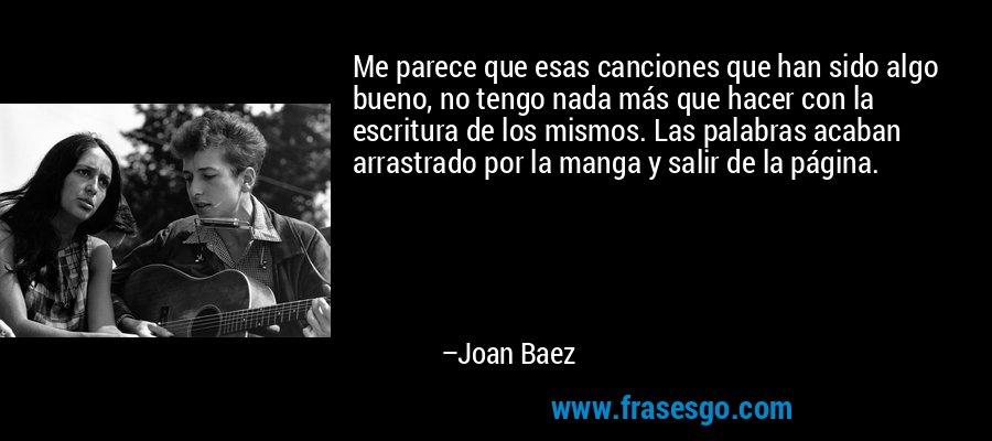 Me parece que esas canciones que han sido algo bueno, no tengo nada más que hacer con la escritura de los mismos. Las palabras acaban arrastrado por la manga y salir de la página. – Joan Baez