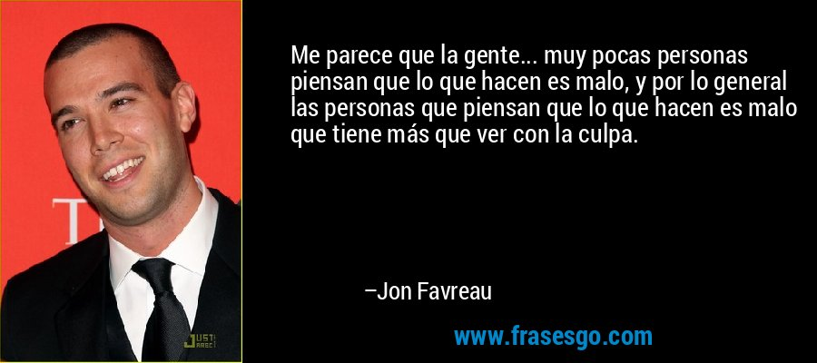 Me parece que la gente... muy pocas personas piensan que lo que hacen es malo, y por lo general las personas que piensan que lo que hacen es malo que tiene más que ver con la culpa. – Jon Favreau
