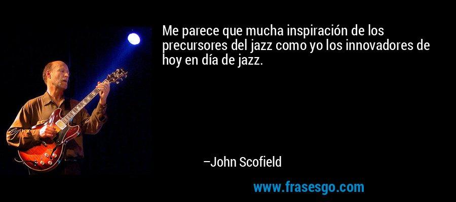 Me parece que mucha inspiración de los precursores del jazz como yo los innovadores de hoy en día de jazz. – John Scofield