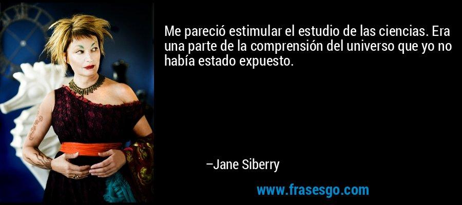 Me pareció estimular el estudio de las ciencias. Era una parte de la comprensión del universo que yo no había estado expuesto. – Jane Siberry