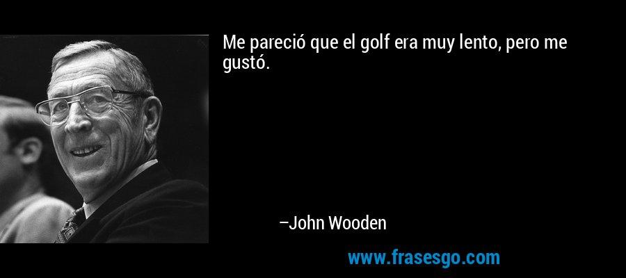 Me pareció que el golf era muy lento, pero me gustó. – John Wooden