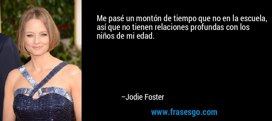 Me pasé un montón de tiempo que no en la escuela, así que no tienen relaciones profundas con los niños de mi edad. – Jodie Foster
