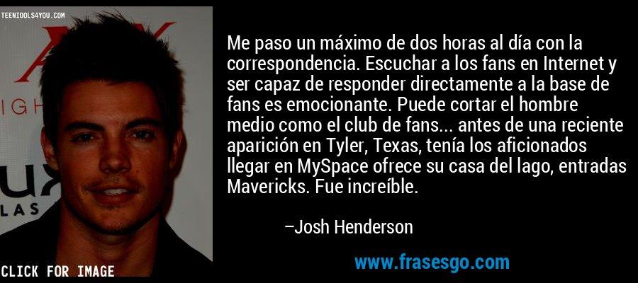 Me paso un máximo de dos horas al día con la correspondencia. Escuchar a los fans en Internet y ser capaz de responder directamente a la base de fans es emocionante. Puede cortar el hombre medio como el club de fans... antes de una reciente aparición en Tyler, Texas, tenía los aficionados llegar en MySpace ofrece su casa del lago, entradas Mavericks. Fue increíble. – Josh Henderson