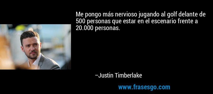 Me pongo más nervioso jugando al golf delante de 500 personas que estar en el escenario frente a 20.000 personas. – Justin Timberlake