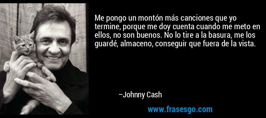 Me pongo un montón más canciones que yo termine, porque me doy cuenta cuando me meto en ellos, no son buenos. No lo tire a la basura, me los guardé, almaceno, conseguir que fuera de la vista. – Johnny Cash