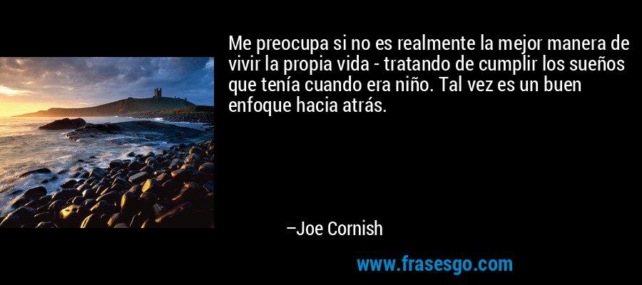 Me preocupa si no es realmente la mejor manera de vivir la propia vida - tratando de cumplir los sueños que tenía cuando era niño. Tal vez es un buen enfoque hacia atrás. – Joe Cornish