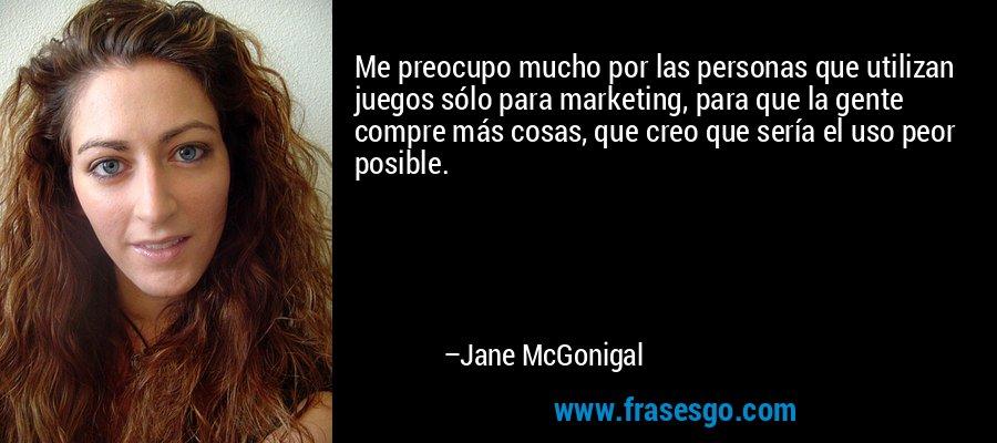 Me preocupo mucho por las personas que utilizan juegos sólo para marketing, para que la gente compre más cosas, que creo que sería el uso peor posible. – Jane McGonigal