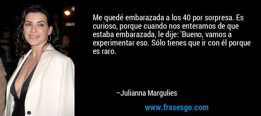 Me quedé embarazada a los 40 por sorpresa. Es curioso, porque cuando nos enteramos de que estaba embarazada, le dije: 'Bueno, vamos a experimentar eso. Sólo tienes que ir con él porque es raro. – Julianna Margulies