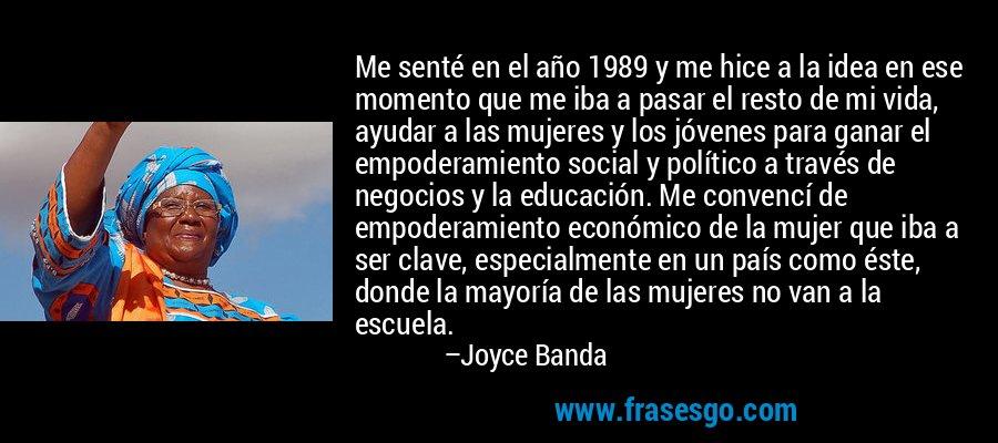 Me senté en el año 1989 y me hice a la idea en ese momento que me iba a pasar el resto de mi vida, ayudar a las mujeres y los jóvenes para ganar el empoderamiento social y político a través de negocios y la educación. Me convencí de empoderamiento económico de la mujer que iba a ser clave, especialmente en un país como éste, donde la mayoría de las mujeres no van a la escuela. – Joyce Banda