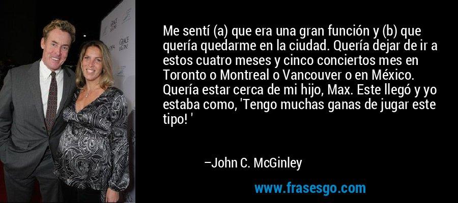 Me sentí (a) que era una gran función y (b) que quería quedarme en la ciudad. Quería dejar de ir a estos cuatro meses y cinco conciertos mes en Toronto o Montreal o Vancouver o en México. Quería estar cerca de mi hijo, Max. Este llegó y yo estaba como, 'Tengo muchas ganas de jugar este tipo! ' – John C. McGinley