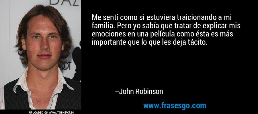 Me sentí como si estuviera traicionando a mi familia. Pero yo sabía que tratar de explicar mis emociones en una película como ésta es más importante que lo que les deja tácito. – John Robinson