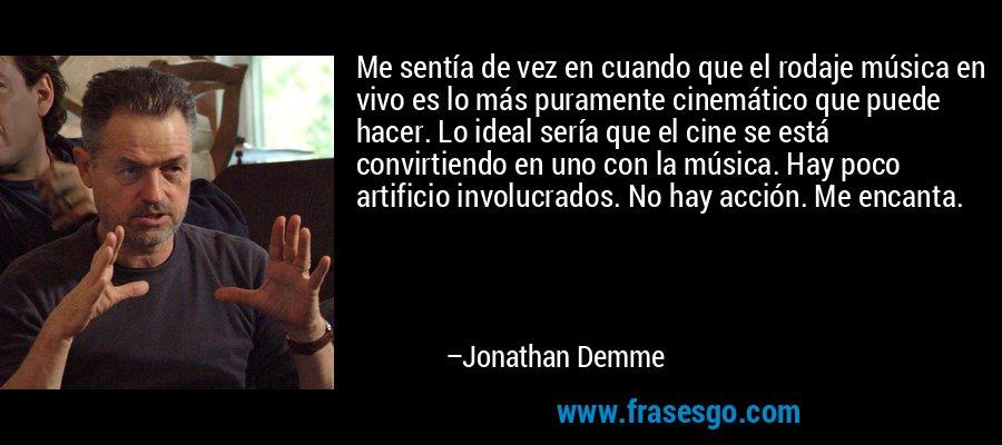 Me sentía de vez en cuando que el rodaje música en vivo es lo más puramente cinemático que puede hacer. Lo ideal sería que el cine se está convirtiendo en uno con la música. Hay poco artificio involucrados. No hay acción. Me encanta. – Jonathan Demme