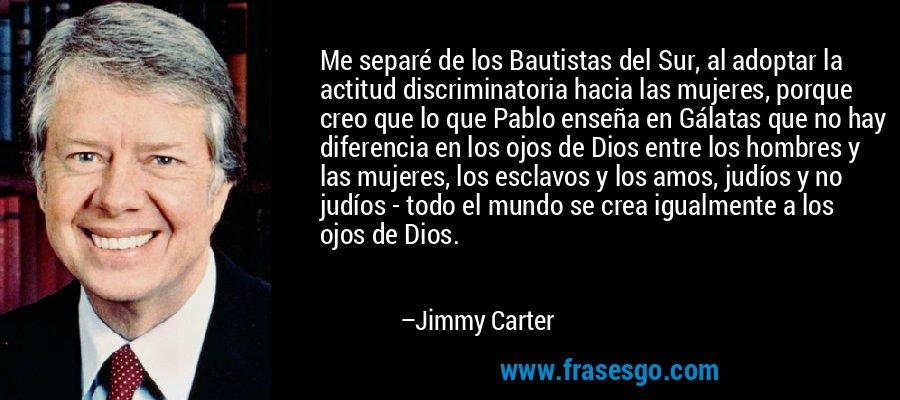 Me separé de los Bautistas del Sur, al adoptar la actitud discriminatoria hacia las mujeres, porque creo que lo que Pablo enseña en Gálatas que no hay diferencia en los ojos de Dios entre los hombres y las mujeres, los esclavos y los amos, judíos y no judíos - todo el mundo se crea igualmente a los ojos de Dios. – Jimmy Carter