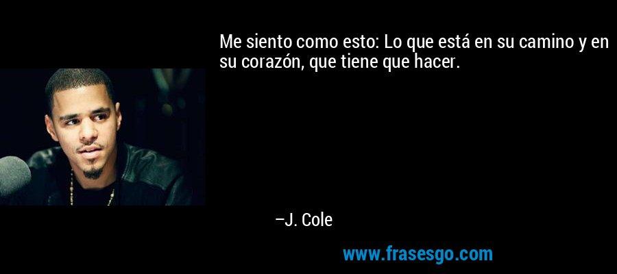 Me siento como esto: Lo que está en su camino y en su corazón, que tiene que hacer. – J. Cole