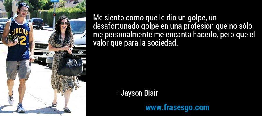 Me siento como que le dio un golpe, un desafortunado golpe en una profesión que no sólo me personalmente me encanta hacerlo, pero que el valor que para la sociedad. – Jayson Blair