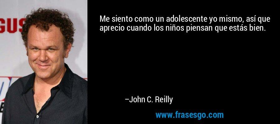 Me siento como un adolescente yo mismo, así que aprecio cuando los niños piensan que estás bien. – John C. Reilly